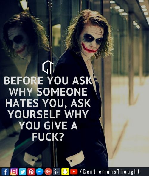 BEFORE YOU ASK WHY SOMEONE HATES YOU, ASK YOURSELF WHY YOU GIVE A FUCK? #gentlemansthought #men #lifequote #Inspirational #inspiredaily #inspired #hardworkpaysoff #hardwork #motivation #determination #businessman #businesswoman #business #entrepreneur #entrepreneurlife #entrepreneurlifestyle #businessquotes #success #successquotes #quoteoftheday #quotes #Startuplife #millionairelifestyle #millionaire #money #billionare #hustle #hustlehard #Inspiration #Inspirationalquote #joker #jokerquote