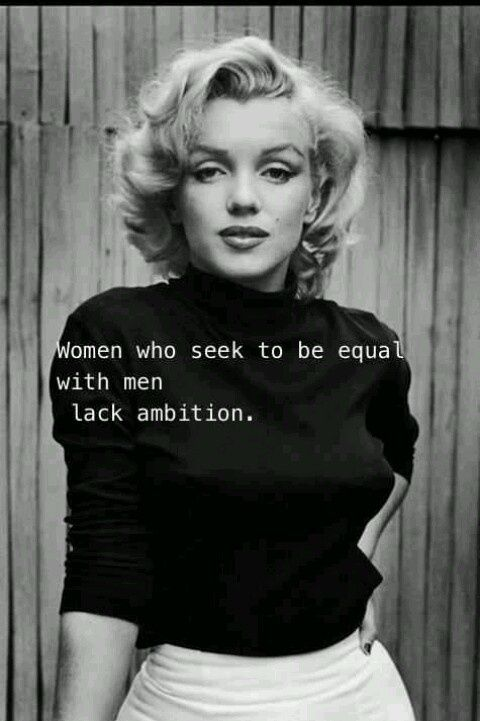 """Women who seek to be equal with men lack ambition."" Marilyn Monroe"