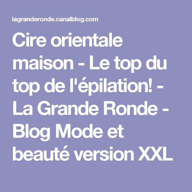 Cire orientale maison - Le top du top de l'épilation! - La Grande Ronde - Blog Mode et beauté version XXL
