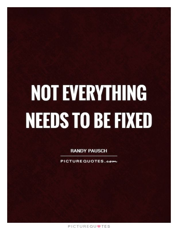 Not everything needs to be fixed. Picture Quotes.