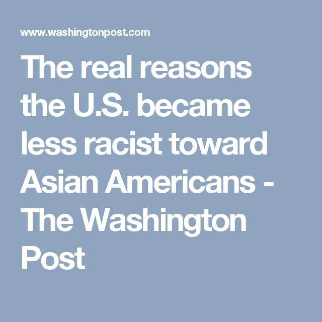 The real reasons the U.S. became less racist toward Asian Americans - The Washington Post-This article is posted here so that we can understand the experience Asians have with racism in the USA.