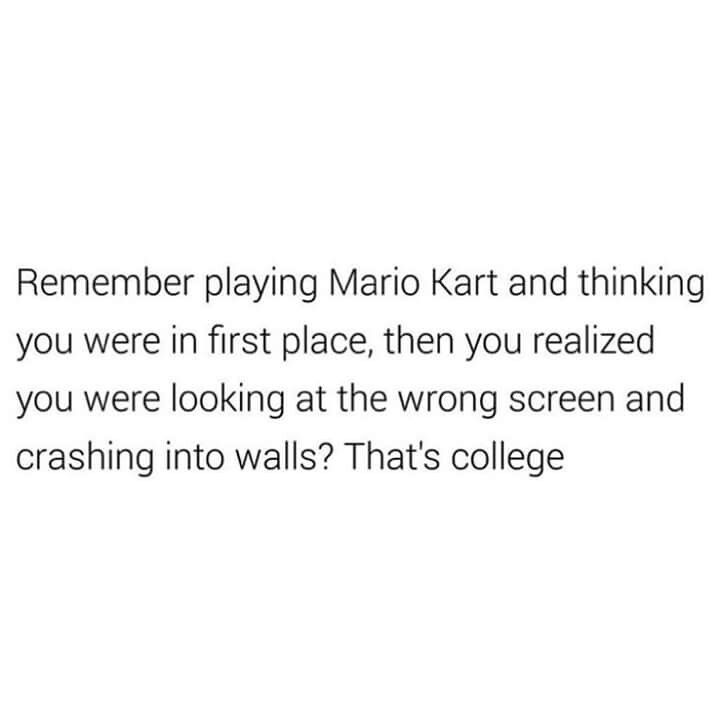 This was me every time I played a racing game and it is definitely how college feels