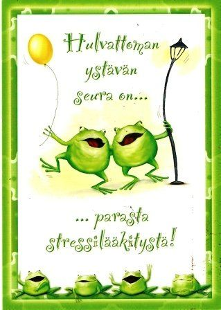 parasta stressilääkitystä - best medicine is the presence of a good friend.