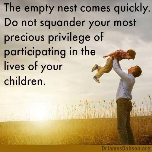 "Remember that ""The empty nest comes quickly. Don't squander your most precious privilege of participating in the lives of your children."""