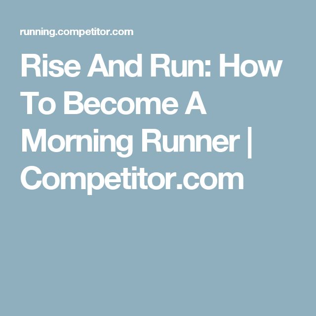 Rise And Run: How To Become A Morning Runner | Competitor.com