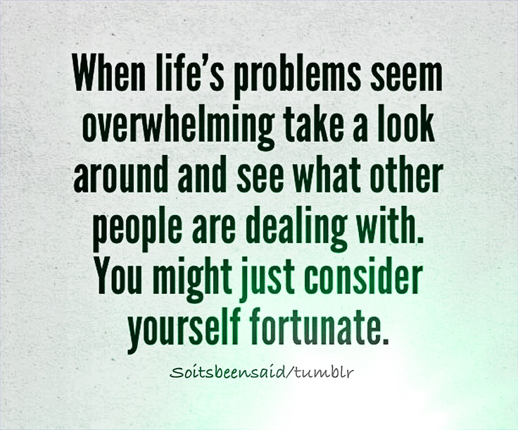 quote quotes quoted quotation quotations when life's problems seem overwhelming take a look around and see what other people are dealing with you might just consider yourself fortunate motivation inspiration hope