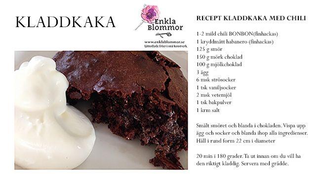 RECEPT KLADDKAKA MED CHILI   1-2 mild chili BONBON(finhackas)   1 kryddmått habanero (finhackas)   125 g smör   150 g mörk choklad   100 g mjölkchoklad   3 ägg   6 msk strösocker   1 tsk vaniljsocker   2 msk vetemjöl   1 tsk bakpulver   1 krm salt     Smält smöret och blanda i chokladen. Vispa upp ägg och socker och blanda ihop alla ingredienser. Häll i form 22 cm i diameter. 20 min i 180 grader. Ta ut kladdkakan innan om du vill ha den riktigt kladdig. Servera med grädde.