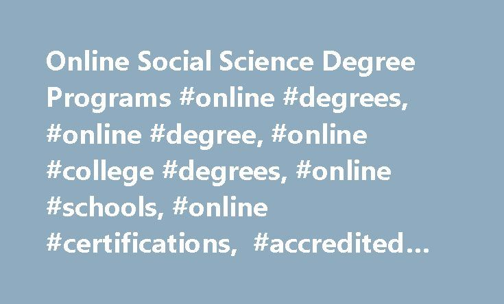 Online Social Science Degree Programs #online #degrees, #online #degree, #online #college #degrees, #online #schools, #online #certifications, #accredited #degrees http://tanzania.remmont.com/online-social-science-degree-programs-online-degrees-online-degree-online-college-degrees-online-schools-online-certifications-accredited-degrees/  # Online Degrees in Social Science Social science, at its core, focuses on how social factors affect people. Social sciences fields study changes in the…