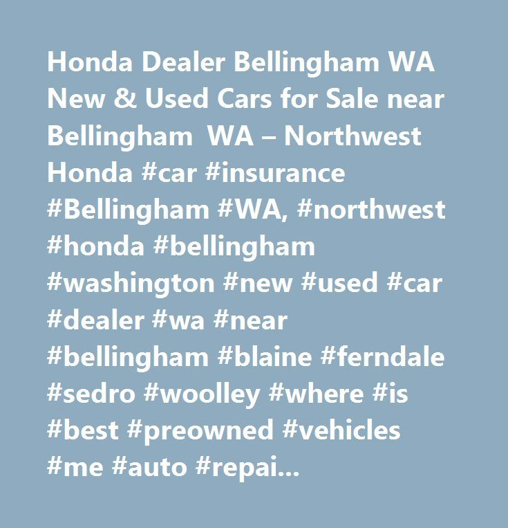 Honda Dealer Bellingham WA New & Used Cars for Sale near Bellingham WA – Northwest Honda #car #insurance #Bellingham #WA, #northwest #honda #bellingham #washington #new #used #car #dealer #wa #near #bellingham #blaine #ferndale #sedro #woolley #where #is #best #preowned #vehicles #me #auto #repair #service #maintenance #parts #find #car #truck #suv #van #finance #lease #specials #reviews #preapproved #tires #battery #brakes #oil #change #coupon…