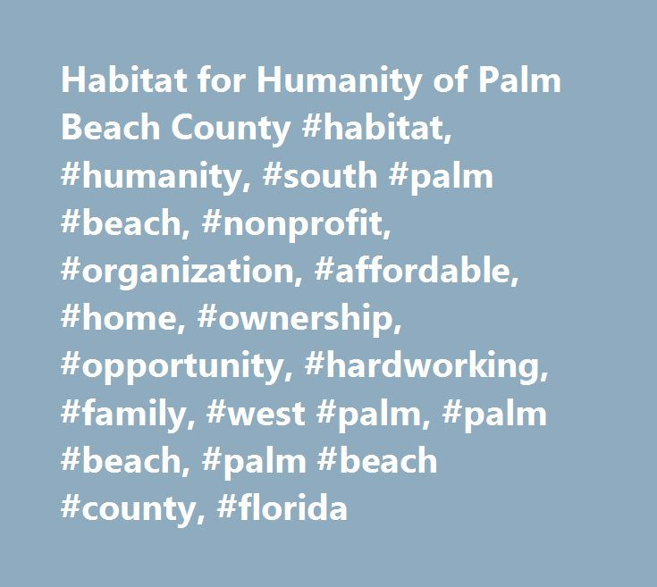 Habitat for Humanity of Palm Beach County #habitat, #humanity, #south #palm #beach, #nonprofit, #organization, #affordable, #home, #ownership, #opportunity, #hardworking, #family, #west #palm, #palm #beach, #palm #beach #county, #florida http://baltimore.remmont.com/habitat-for-humanity-of-palm-beach-county-habitat-humanity-south-palm-beach-nonprofit-organization-affordable-home-ownership-opportunity-hardworking-family-west-palm-palm/  # By supporting Habitat for Humanity of Palm Beach…