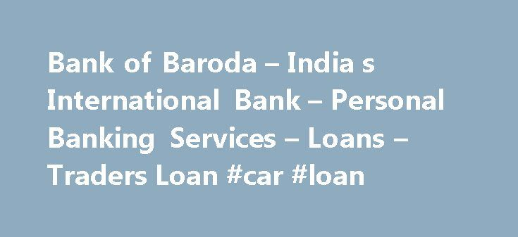 Bank of Baroda – India s International Bank – Personal Banking Services – Loans – Traders Loan #car #loan http://loans.remmont.com/bank-of-baroda-india-s-international-bank-personal-banking-services-loans-traders-loan-car-loan/  #bank of baroda home loan # Baroda Home Loan Advantage The Home Loan sanctioned will be linked with Saving Bank Account. The rate of interest applicable on this SB account will be Zero. Under this scheme, the borrower shall have the option to deposit all his savings…