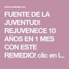 FUENTE DE LA JUVENTUD! REJUVENECE 10 AÑOS EN 1 MES CON ESTE REMEDIO! clic en la imagen para ver mas!