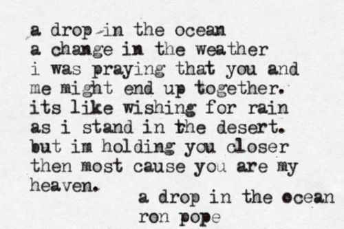 """A Drop In The Ocean"" by: Ron Pope I was praying that you and I would never end. I was hoping that you and I would be more than just a story. Regardless of what she does, my darling I'll love you til my last breath."