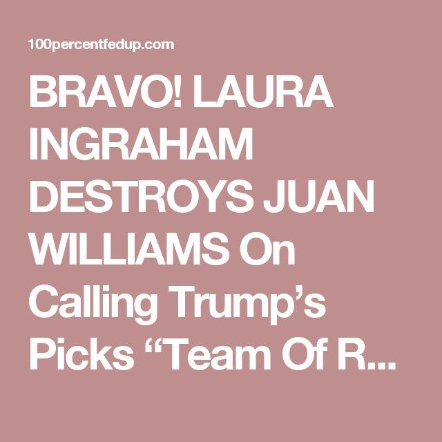 "BRAVO! LAURA INGRAHAM DESTROYS JUAN WILLIAMS On Calling Trump's Picks ""Team Of Radicals"" [Video]"