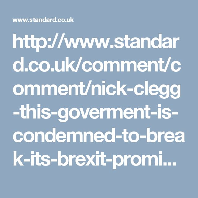 http://www.standard.co.uk/comment/comment/nick-clegg-this-goverment-is-condemned-to-break-its-brexit-promises-a3488336.html
