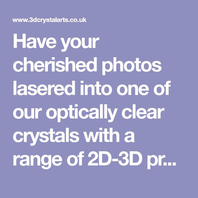 Have your cherished photos lasered into one of our optically clear crystals with a range of 2D-3D products available and we can truley bring your photos to life