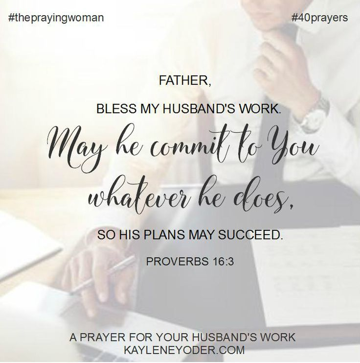 Father, bless my husband'should work. May He commit to You whatever He does so his plans may succeed. Amen