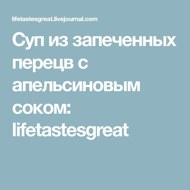 Суп из запеченных перецв с апельсиновым соком: lifetastesgreat