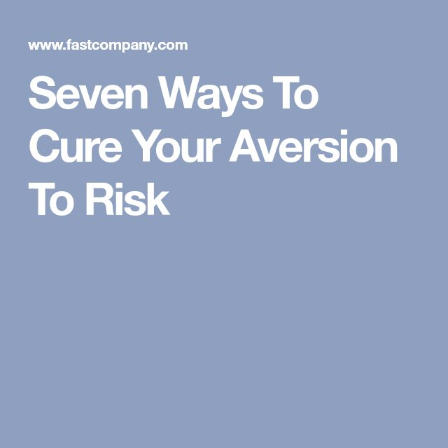 Seven Ways To Cure Your Aversion To Risk