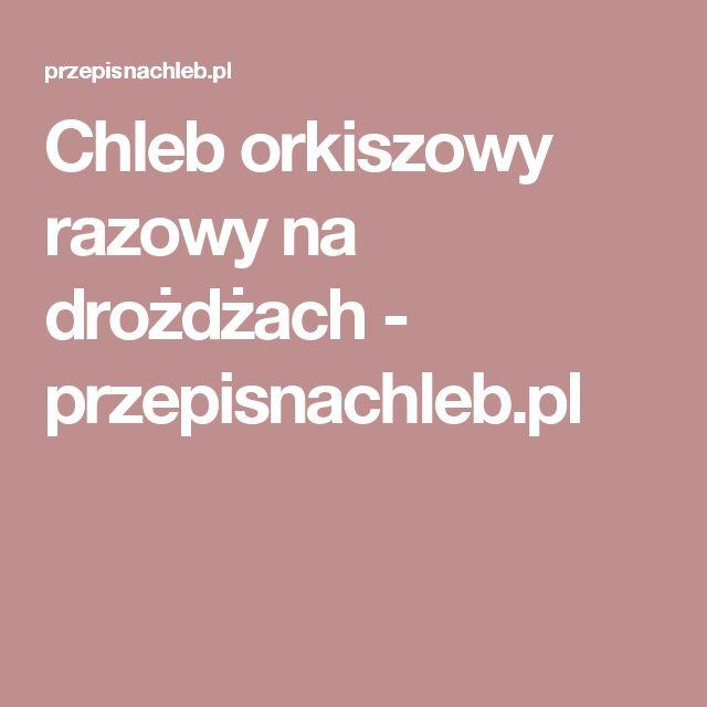 Chleb orkiszowy razowy na drożdżach - przepisnachleb.pl