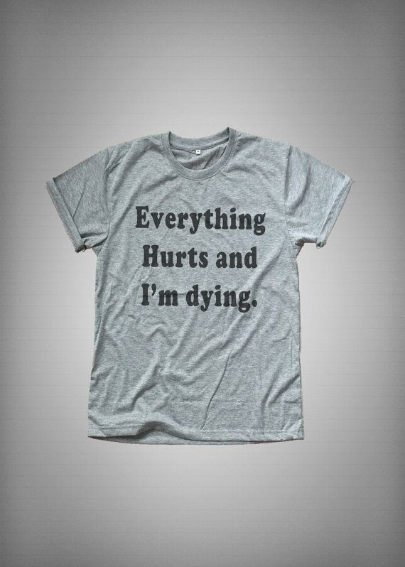 Everything hurts and I'm dying • Sweatshirt • Clothes Casual Outift for • teens • movies • girls • women •. summer • fall • spring • winter • outfit ideas • hipster • dates • school • parties • Tumblr Teen Fashion Print Tee Shirt
