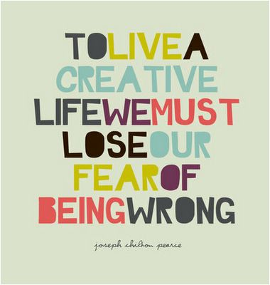 """To live a creative life, we must lose our fear of being wrong."" - Joseph Chilton Pearce via UK Craft Blog"
