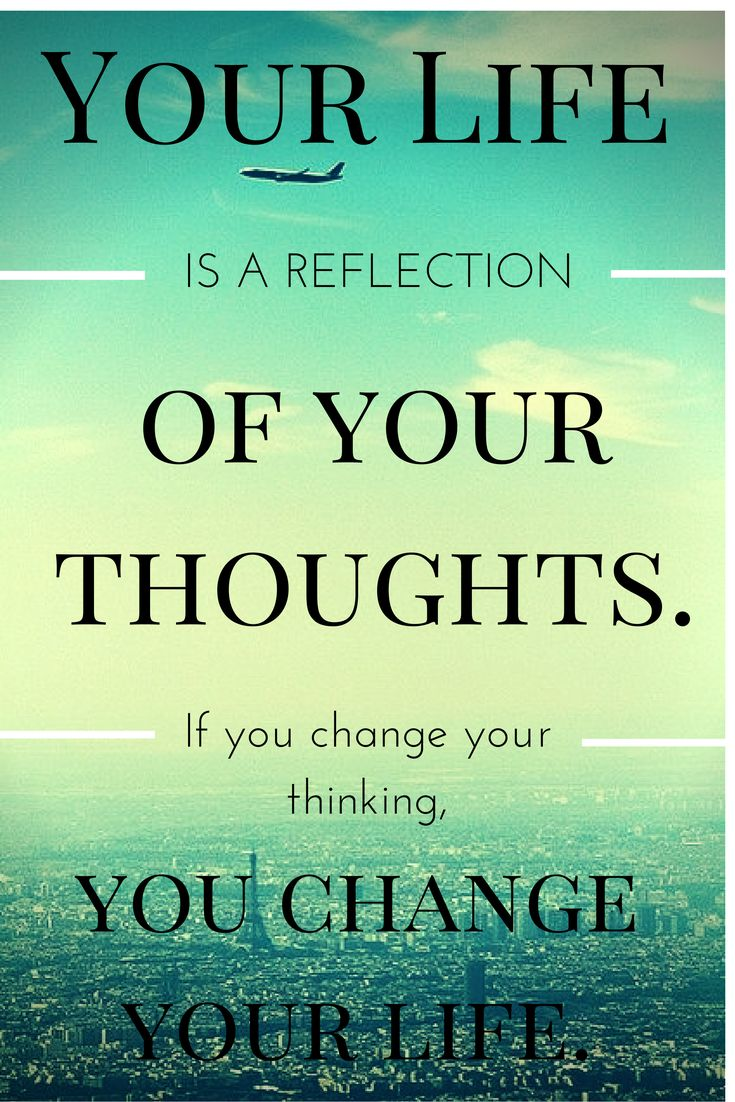 Your life is a reflection of your thoughts. If you change your thinking, you change your life.