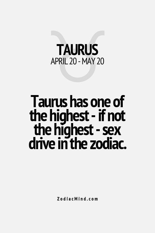 Taurus-Taurus has one of the highest- If not, The highest - Sex drive in the Zodiac.