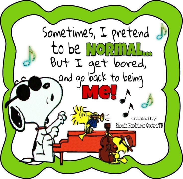 Snoopy Woodstock. Sometimes I pretend to be normal, but then I get bored and go back to being me.