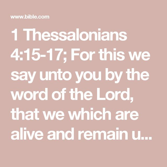 1 Thessalonians 4:15-17; For this we say unto you by the word of the Lord, that we which are alive and remain unto the coming of the Lord shall not prevent them which are asleep.  For the Lord himself shall descend from heaven with a shout, with the voice of the archangel, and with the trump of God: and the dead in Christ shall rise first:  Then we which are alive and remain shall be caught up together with them in the clouds, to meet the Lord in the air: and so shall we ever be with the…