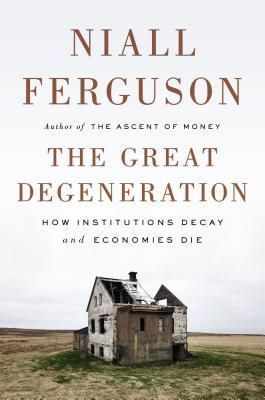The Great Degeneration: How Institutions Decay and Economies Die by Niall Ferguson #PopularBooks
