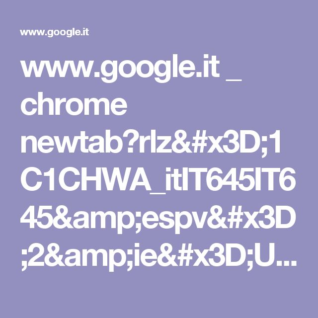 www.google.it _ chrome newtab?rlz=1C1CHWA_itIT645IT645&espv=2&ie=UTF-8