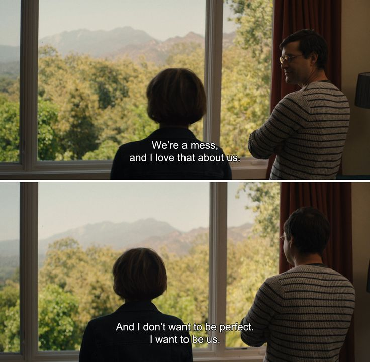 ― The One I Love (2014)Ethan: We're a mess, and I love that about us. And I don't want to be perfect. I want to be us.