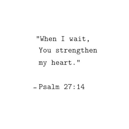 """Wait on the Lord: be of good courage, and he shall strengthen thine heart: wait, I say, on the Lord."" ‭‭Psalms‬ ‭27:14‬ ‭"