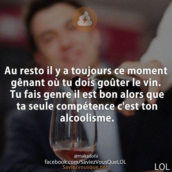 Au resto il y a toujours ce moment gênant où tu dois goûter le vin. Tu fais genre il est bon alors que ta seule compétence c'est ton alcoolisme.