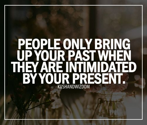 So true. . .despite my past, I have managed to become a better person and I have had people say things about my past just to hurt me. . .losers
