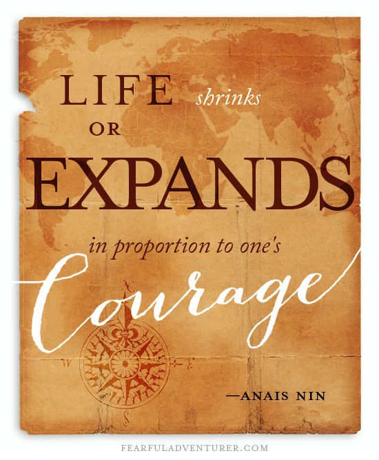 """Life shrinks or expands in proportion to one's courage."" —Anais Nin."