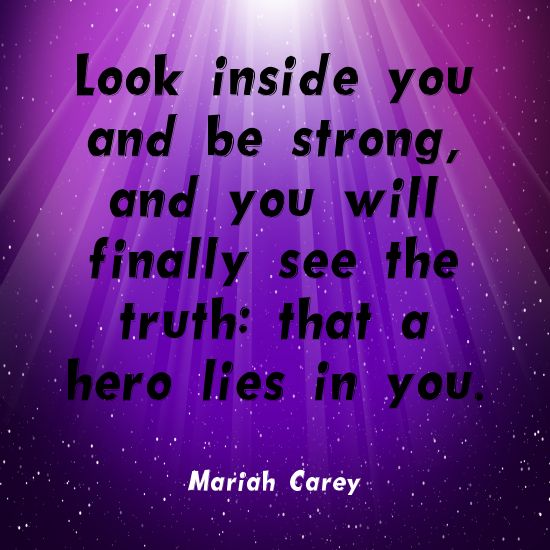 """Look inside you and be strong, and you'll finally see the truth: that a hero lies in you."" ~Mariah Carey Solo-E.com"