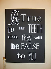 """Quote for the office: """"Be true to your teeth or they will be false to you"""""""
