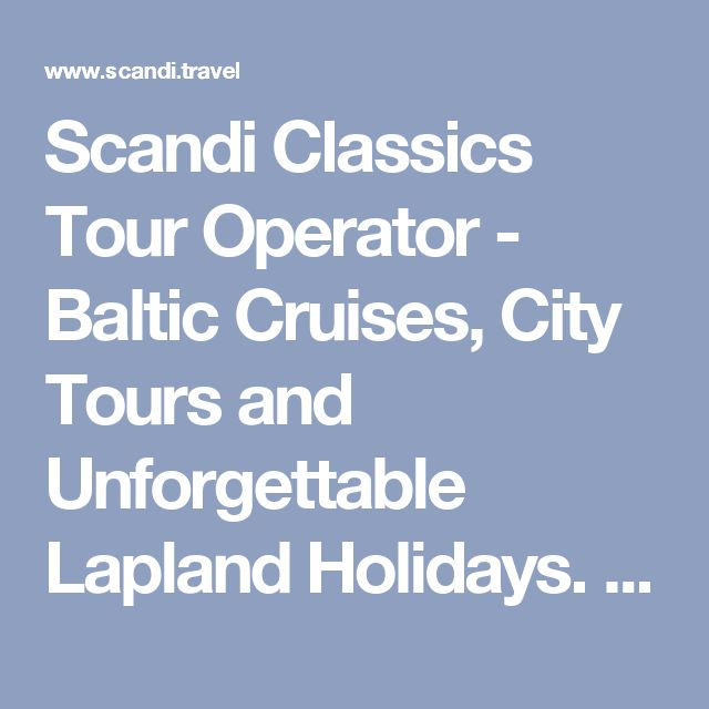 Scandi Classics Tour Operator - Baltic Cruises, City Tours and Unforgettable Lapland Holidays. All the adventure at one place!
