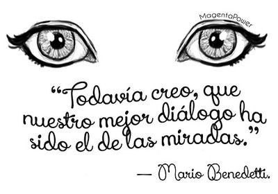 "Mario Benedetti. I'll translate for meaning and not word for word.. ""I still believe our best talks have been with the eyes."" hard to translate,  but I love it :)"