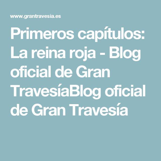 Primeros capítulos: La reina roja - Blog oficial de Gran TravesíaBlog oficial de Gran Travesía