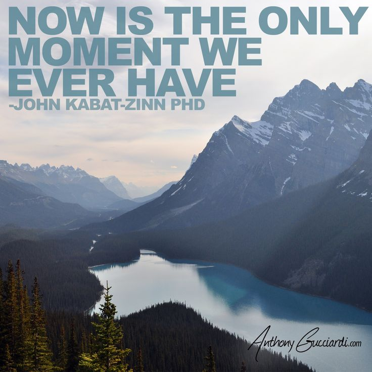 """Now is the only moment we ever have."""" John Kabat-Zinn, PHD."""