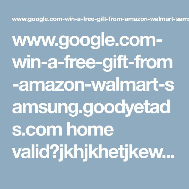 www.google.com-win-a-free-gift-from-amazon-walmart-samsung.goodyetads.com home valid?jkhjkhetjkewhkjth=563;0;e05d8efac583b7e705f53a02b95ebaaa;353983f6f484fd70e6bdaa63a079079b;0;2192992_0530;http: