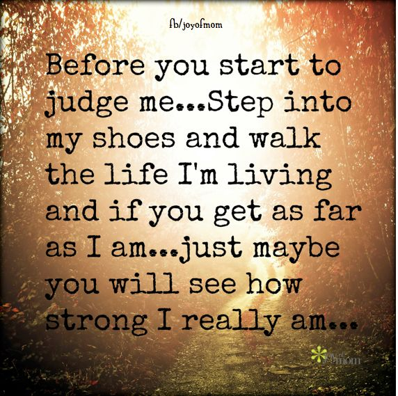 Before you start to judge me... Step into my shoes and walk the life I'm living and if you get as far as I am...just maybe you will see how strong I really am...