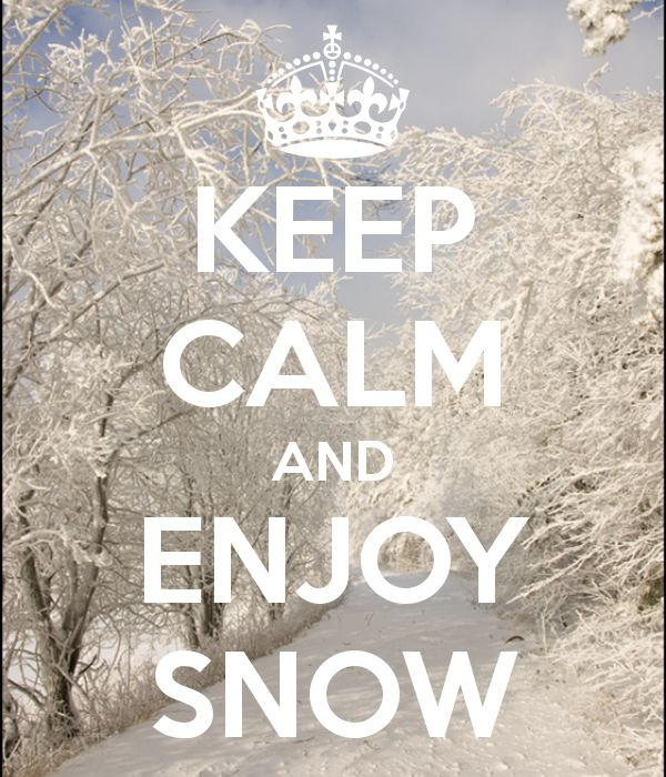 Keep calm & enjoy the snow! Might as well.  There is more on the way!
