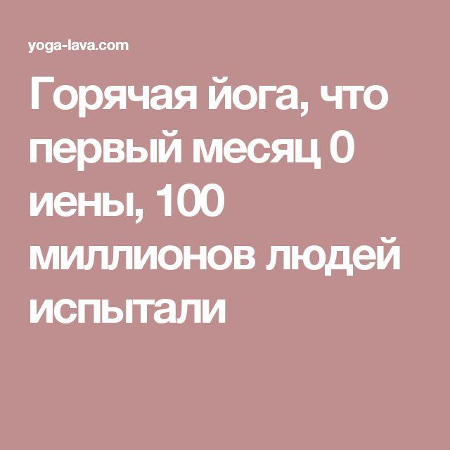 Горячая йога, что первый месяц 0 иены, 100 миллионов людей испытали