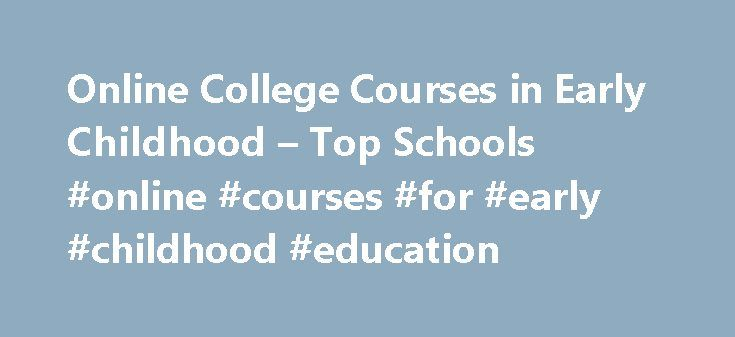 Online College Courses in Early Childhood – Top Schools #online #courses #for #early #childhood #education http://new-orleans.remmont.com/online-college-courses-in-early-childhood-top-schools-online-courses-for-early-childhood-education/  # The Online Course Finder Available Online Courses Online Coursesby Subject Online Coursesby State University Early Childhood Education Courses Available Online Anyone pursuing a degree in primary education, whether it be at the elementary, middle, or high…