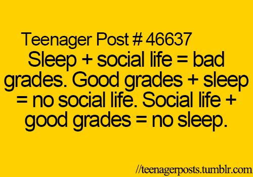 I always sleep and get good grades but it is true that I have no social life.