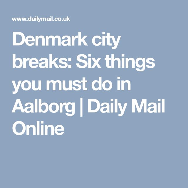 Denmark city breaks: Six things you must do in Aalborg | Daily Mail Online